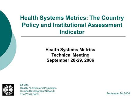 Health Systems Metrics: The Country Policy and Institutional Assessment Indicator Ed Bos Health, Nutrition and Population Human Development Network The.