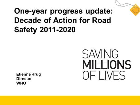 One-year progress update: Decade of Action for Road Safety 2011-2020 Etienne Krug Director WHO.