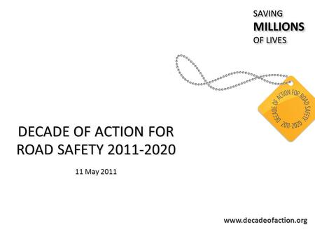Www.decadeofaction.org DECADE OF ACTION FOR ROAD SAFETY 2011-2020 11 May 2011 SAVINGMILLIONS OF LIVES SAVINGMILLIONS.