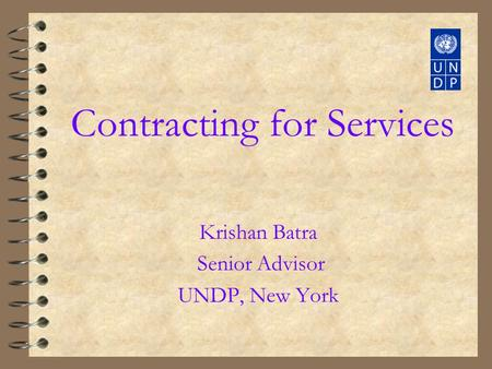 Contracting for Services Krishan Batra Senior Advisor UNDP, New York.