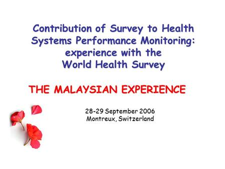 Contribution of Survey to Health Systems Performance Monitoring: experience with the World Health Survey THE MALAYSIAN EXPERIENCE 28-29 September 2006.