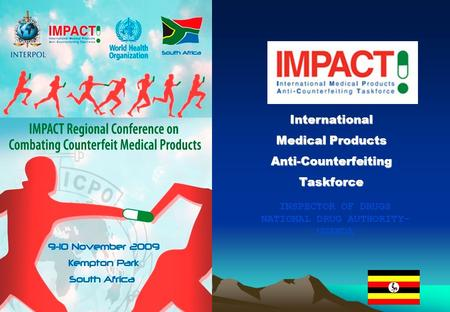 International Medical Products Anti-CounterfeitingTaskforce INSPECTOR OF DRUGS NATIONAL DRUG AUTHORITY- UGANDA.
