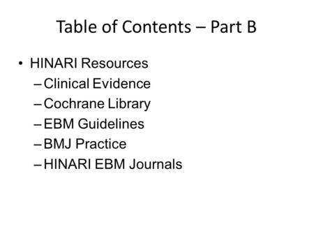 Table of Contents – Part B HINARI Resources –Clinical Evidence –Cochrane Library –EBM Guidelines –BMJ Practice –HINARI EBM Journals.