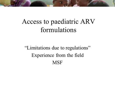 Access to paediatric ARV formulations Limitations due to regulations Experience from the field MSF.