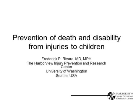 Prevention of death and disability from injuries to children Frederick P. Rivara, MD, MPH The Harborview Injury Prevention and Research Center University.