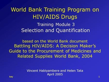Key1 World Bank Training Program on HIV/AIDS Drugs Training Module 3 Selection and Quantification based on the World Bank document Battling HIV/AIDS: A.