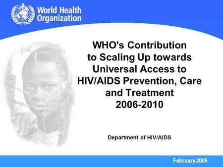 February 2006 WHO's Contribution to Scaling Up towards Universal Access to HIV/AIDS Prevention, Care and Treatment 2006-2010 Department of HIV/AIDS.