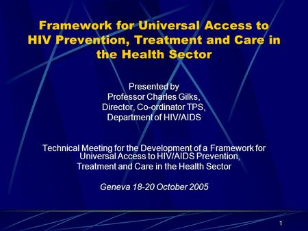 1 Framework for Universal Access to HIV Prevention, Treatment and Care in the Health Sector Presented by Professor Charles Gilks, Director, Co-ordinator.
