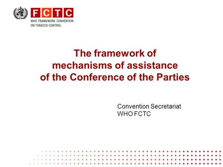The framework of mechanisms of assistance of the Conference of the Parties Convention Secretariat WHO FCTC.