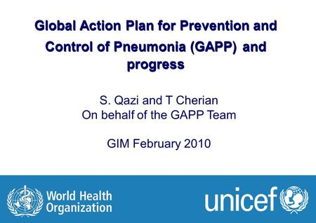GIM meeting Feb 2010 1 |1 | Global Action Plan for Prevention and Control of Pneumonia (GAPP) and progress S. Qazi and T Cherian On behalf of the GAPP.