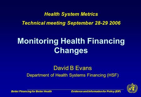 Better Financing for Better HealthEvidence and Information for Policy (EIP) David B Evans Department of Health Systems Financing (HSF) Health System Metrics.