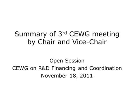 Summary of 3 rd CEWG meeting by Chair and Vice-Chair Open Session CEWG on R&D Financing and Coordination November 18, 2011.
