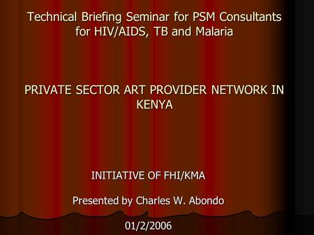 Technical Briefing Seminar for PSM Consultants for HIV/AIDS, TB and Malaria PRIVATE SECTOR ART PROVIDER NETWORK IN KENYA INITIATIVE OF FHI/KMA Presented.