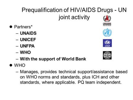 Prequalification of HIV/AIDS Drugs - UN joint activity lPartners* –UNAIDS –UNICEF –UNFPA –WHO –With the support of World Bank lWHO –Manages, provides technical.
