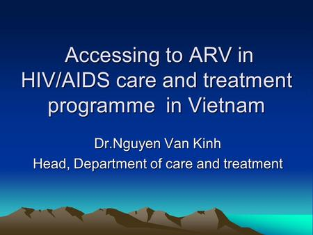 Accessing to ARV in HIV/AIDS care and treatment programme in Vietnam Accessing to ARV in HIV/AIDS care and treatment programme in Vietnam Dr.Nguyen Van.