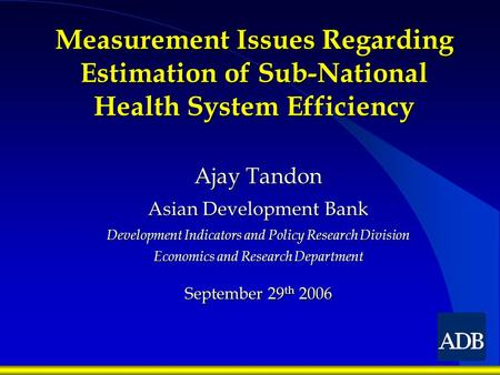 Measurement Issues Regarding Estimation of Sub-National Health System Efficiency Ajay Tandon Asian Development Bank Development Indicators and Policy Research.