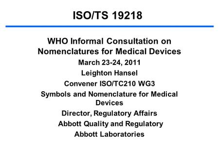 ISO/TS 19218 WHO Informal Consultation on Nomenclatures for Medical Devices March 23-24, 2011 Leighton Hansel Convener ISO/TC210 WG3 Symbols and Nomenclature.