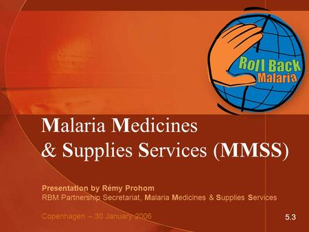 Malaria Medicines & Supplies Services (MMSS) Presentation by Rémy Prohom RBM Partnership Secretariat, Malaria Medicines & Supplies Services Copenhagen.