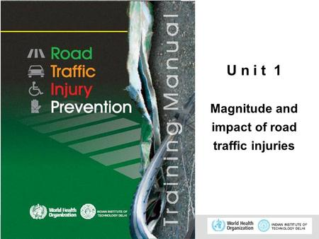 © WHO, 2007 1 U n i t 1 Magnitude and impact of road traffic injuries.