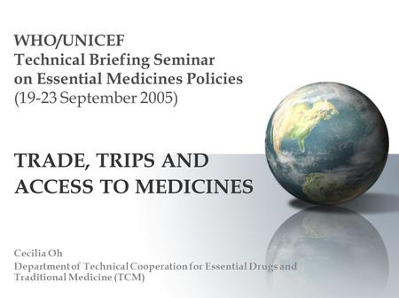 WHO/UNICEF Technical Briefing Seminar on Essential Medicines Policies (19-23 September 2005) TRADE, TRIPS AND ACCESS TO MEDICINES Cecilia Oh Department.
