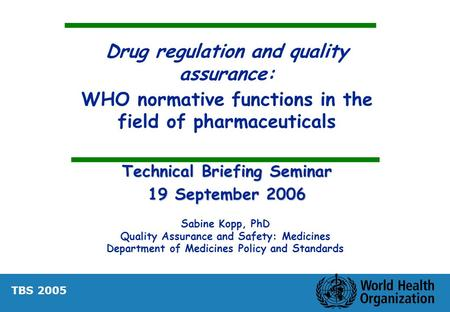 Drug regulation and quality assurance: WHO normative functions in the field of pharmaceuticals Technical Briefing Seminar 19 September 2006 Sabine Kopp,