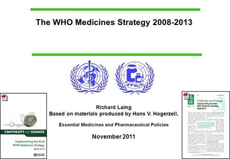 The WHO Medicines Strategy 2008-2013 Richard Laing Based on materials produced by Hans V. Hogerzeil, Essential Medicines and Pharmaceutical Policies November.
