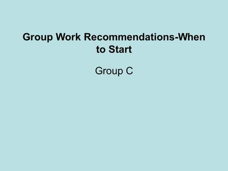 Group Work Recommendations-When to Start Group C.