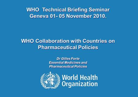 WHO-Technical Briefing Seminar | 03 November 2010 Gilles Forte 1 |1 | WHO Technical Briefing Seminar Geneva 01- 05 November 2010. WHO Collaboration with.