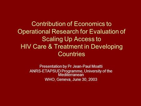 Contribution of Economics to Operational Research for Evaluation of Scaling Up Access to HIV Care & Treatment in Developing Countries Presentation by Pr.