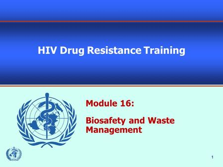 1 HIV Drug Resistance Training Module 16: Biosafety and Waste Management.