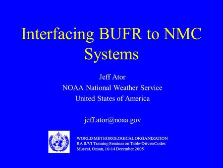 Interfacing BUFR to NMC Systems Jeff Ator NOAA National Weather Service United States of America WORLD METEOROLOGICAL ORGANIZATION RA.