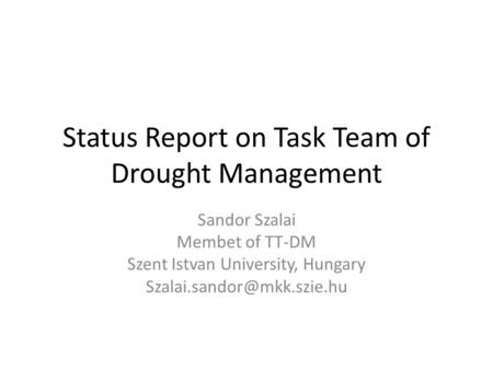 Status Report on Task Team of Drought Management Sandor Szalai Membet of TT-DM Szent Istvan University, Hungary