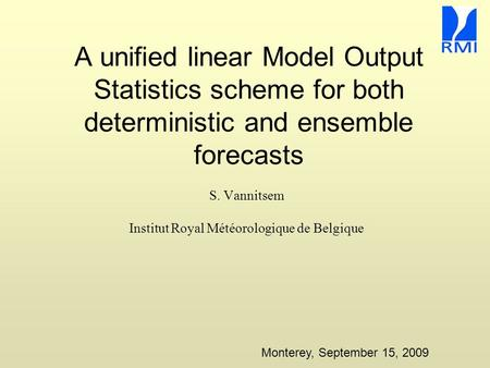 A unified linear Model Output Statistics scheme for both deterministic and ensemble forecasts S. Vannitsem Institut Royal Météorologique de Belgique Monterey,