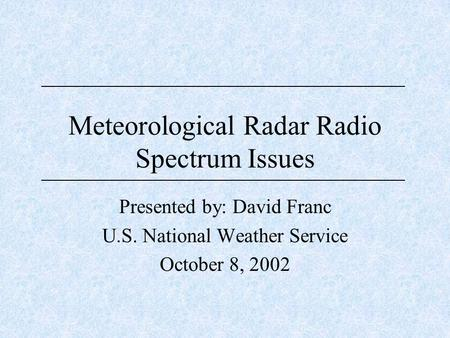 Meteorological Radar Radio Spectrum Issues Presented by: David Franc U.S. National Weather Service October 8, 2002.