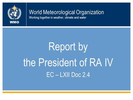 World Meteorological Organization Working together in weather, climate and water Report by the President of RA IV EC – LXII Doc 2.4 WMO.