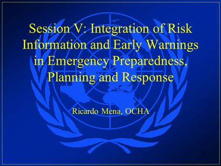 Session V: Integration of Risk Information and Early Warnings in Emergency Preparedness, Planning and Response Ricardo Mena, OCHA.