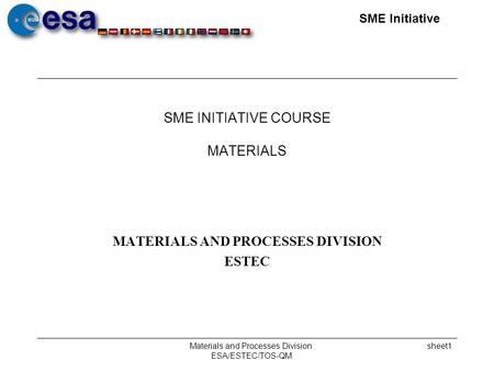 SME Initiative Materials and Processes Division ESA/ESTEC/TOS-QM sheet1 SME INITIATIVE COURSE MATERIALS MATERIALS AND PROCESSES DIVISION ESTEC.