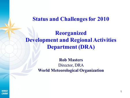 1 Status and Challenges for 2010 Reorganized Development and Regional Activities Department (DRA) Rob Masters Director, DRA World Meteorological Organization.