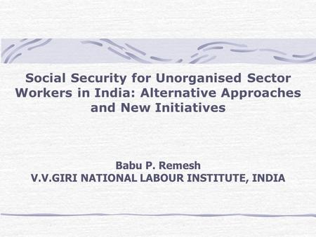 Social Security for Unorganised Sector Workers in India: Alternative Approaches and New Initiatives Babu P. Remesh V.V.GIRI NATIONAL LABOUR INSTITUTE,