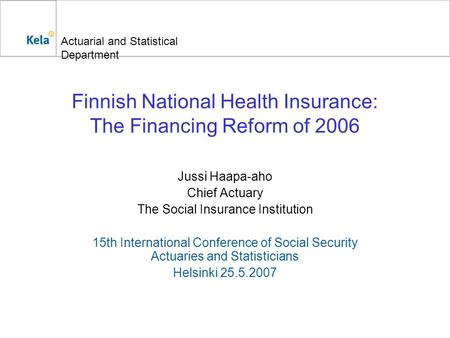 Actuarial and Statistical Department Finnish National Health Insurance: The Financing Reform of 2006 Jussi Haapa-aho Chief Actuary The Social Insurance.