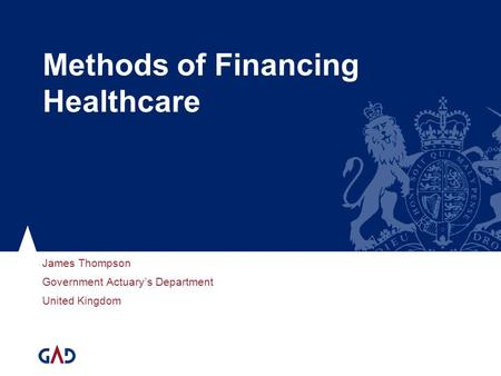 Methods of Financing Healthcare James Thompson Government Actuarys Department United Kingdom.