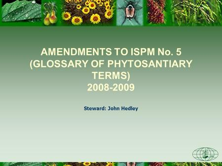 AMENDMENTS TO ISPM No. 5 (GLOSSARY OF PHYTOSANTIARY TERMS) 2008-2009 Steward: John Hedley.