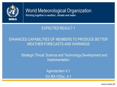World Meteorological Organization Working together in weather, climate and water EXPECTED RESULT 1 ENHANCED CAPABILITIES OF MEMBERS TO PRODUCE BETTER WEATHER.