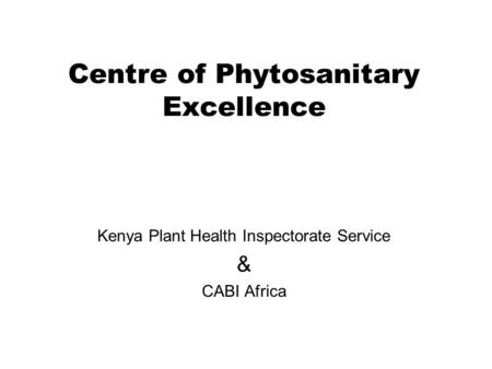 Centre of Phytosanitary Excellence Kenya Plant Health Inspectorate Service & CABI Africa.