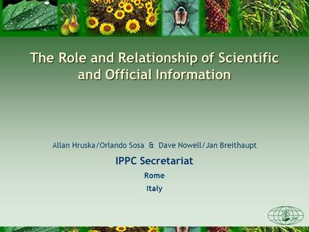 The Role and Relationship of Scientific and Official Information Allan Hruska/Orlando Sosa & Dave Nowell/Jan Breithaupt IPPC Secretariat Rome Italy.