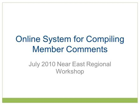 Online System for Compiling Member Comments July 2010 Near East Regional Workshop.