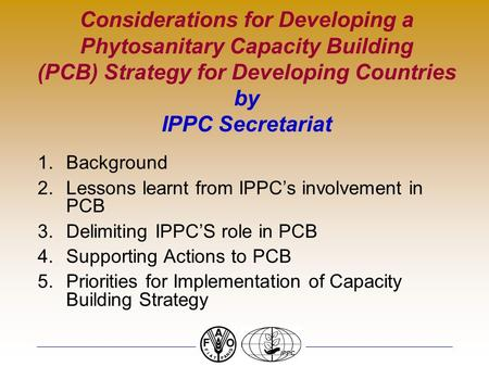 Considerations for Developing a Phytosanitary Capacity Building (PCB) Strategy for Developing Countries by IPPC Secretariat 1.Background 2.Lessons learnt.
