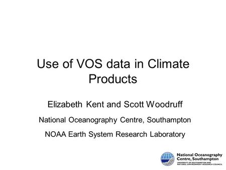 Use of VOS data in Climate Products Elizabeth Kent and Scott Woodruff National Oceanography Centre, Southampton NOAA Earth System Research Laboratory.