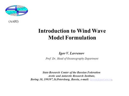 Introduction to Wind Wave Model Formulation Igor V. Lavrenov Prof. Dr., Head of Oceanography Department State Research Center of the Russian Federation.