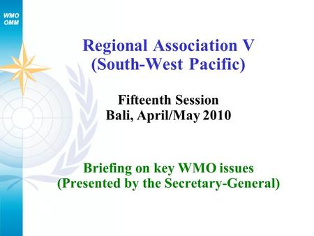 Regional Association V (South-West Pacific) Fifteenth Session Bali, April/May 2010 Briefing on key WMO issues (Presented by the Secretary-General)